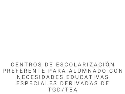 CENTROS DE ESCOLARIZACIÓN PREFERENTE PARA ALUMNADO CON NECESIDADES EDUCATIVAS ESPECIALES DERIVADAS DE TGD/TEA 21-22